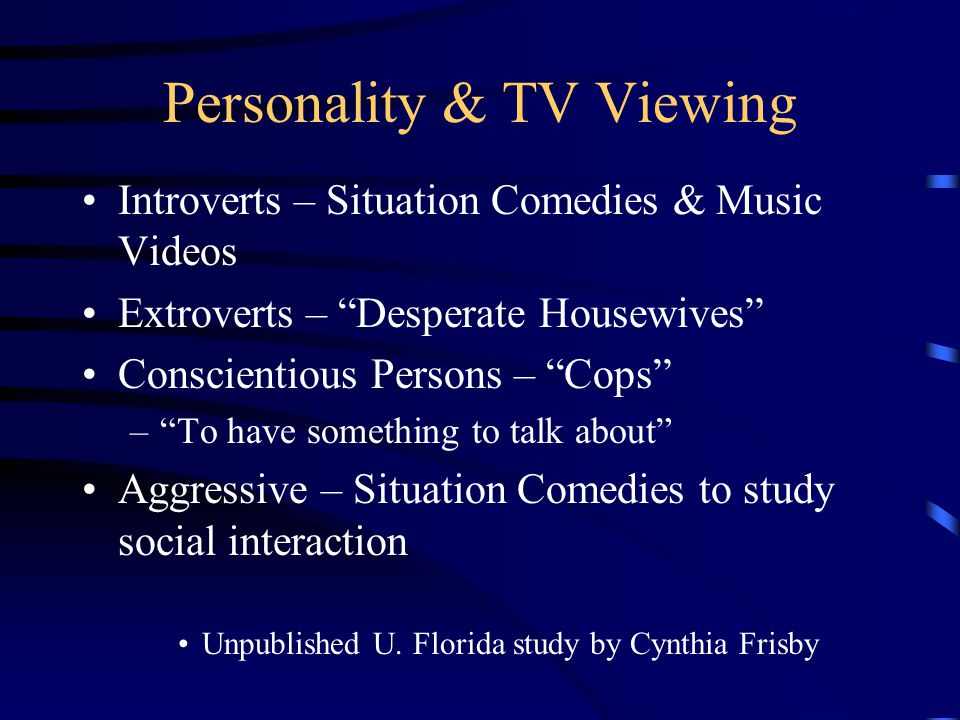 Personality & TV Viewing Introverts – Situation Comedies & Music Videos Extroverts – Desperate Housewives Conscientious Persons – Cops – To have something to talk about Aggressive – Situation Comedies to study social interaction Unpublished U.