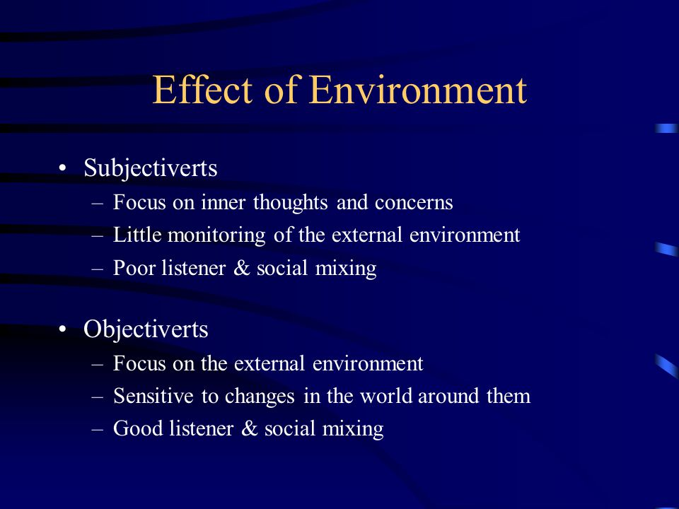 Effect of Environment Subjectiverts –Focus on inner thoughts and concerns –Little monitoring of the external environment –Poor listener & social mixing Objectiverts –Focus on the external environment –Sensitive to changes in the world around them –Good listener & social mixing