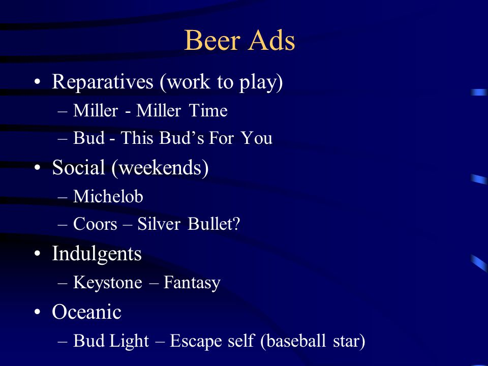 Beer Ads Reparatives (work to play) –Miller - Miller Time –Bud - This Bud's For You Social (weekends) –Michelob –Coors – Silver Bullet.