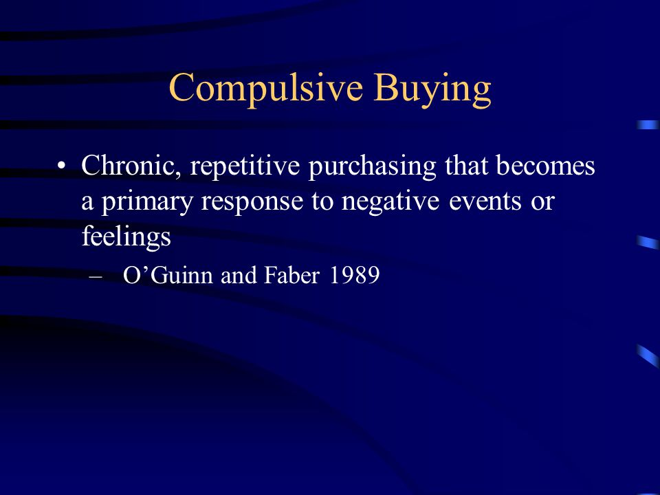 Compulsive Buying Chronic, repetitive purchasing that becomes a primary response to negative events or feelings – O'Guinn and Faber 1989
