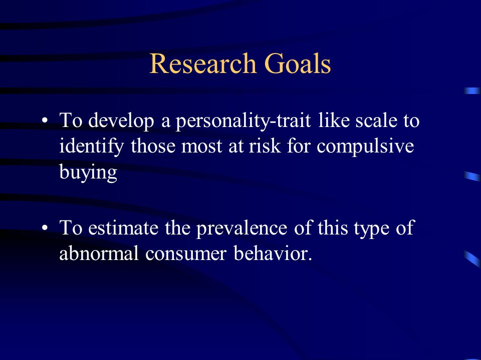 Research Goals To develop a personality-trait like scale to identify those most at risk for compulsive buying To estimate the prevalence of this type of abnormal consumer behavior.