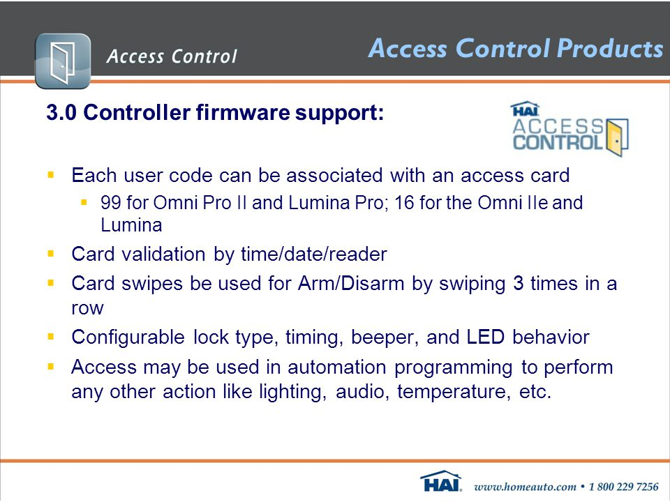 Access Control Products 3.0 Controller firmware support:  Each user code can be associated with an access card  99 for Omni Pro II and Lumina Pro; 16 for the Omni IIe and Lumina  Card validation by time/date/reader  Card swipes be used for Arm/Disarm by swiping 3 times in a row  Configurable lock type, timing, beeper, and LED behavior  Access may be used in automation programming to perform any other action like lighting, audio, temperature, etc.