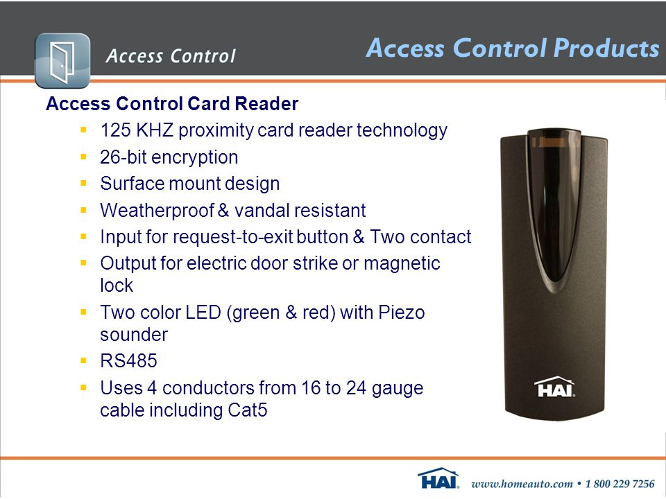 Access Control Products Access Control Card Reader  125 KHZ proximity card reader technology  26-bit encryption  Surface mount design  Weatherproof & vandal resistant  Input for request-to-exit button & Two contact  Output for electric door strike or magnetic lock  Two color LED (green & red) with Piezo sounder  RS485  Uses 4 conductors from 16 to 24 gauge cable including Cat5 75A00-1