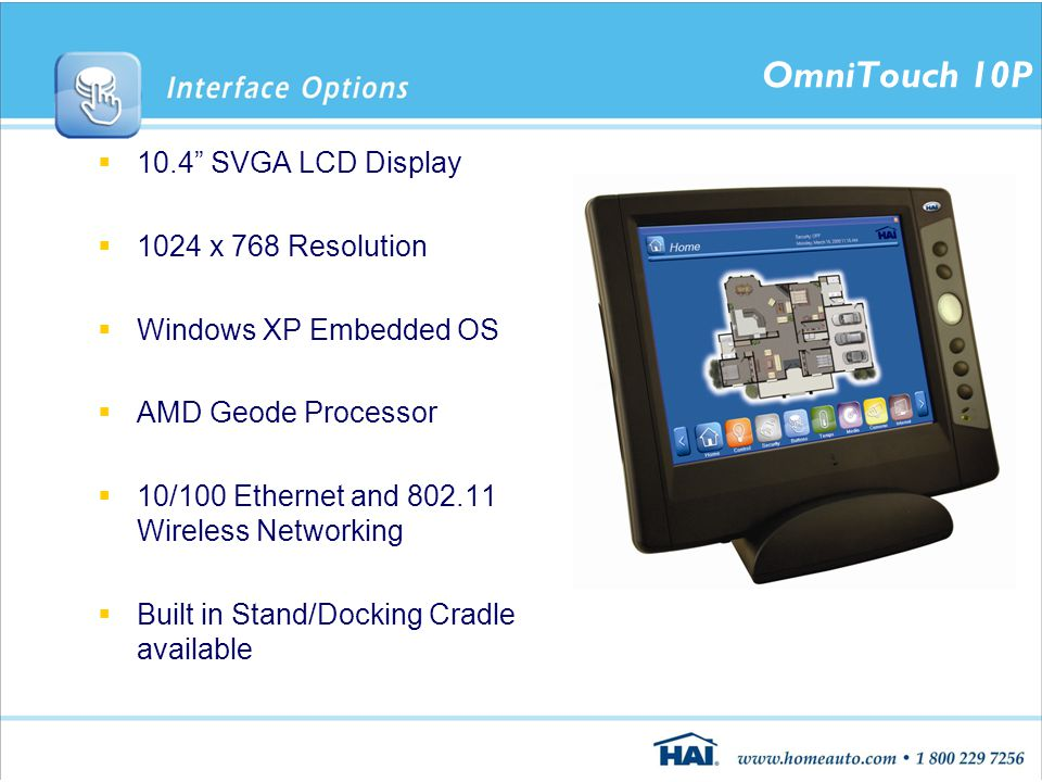 OmniTouch 10P  10.4 SVGA LCD Display  1024 x 768 Resolution  Windows XP Embedded OS  AMD Geode Processor  10/100 Ethernet and 802.11 Wireless Networking  Built in Stand/Docking Cradle available