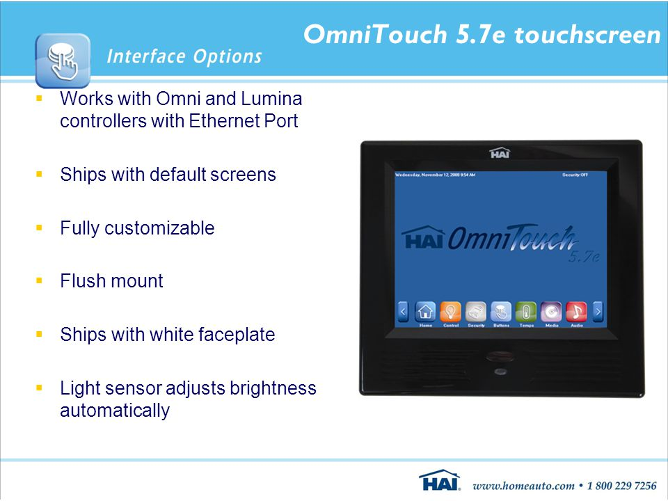 OmniTouch 5.7e touchscreen  Works with Omni and Lumina controllers with Ethernet Port  Ships with default screens  Fully customizable  Flush mount  Ships with white faceplate  Light sensor adjusts brightness automatically