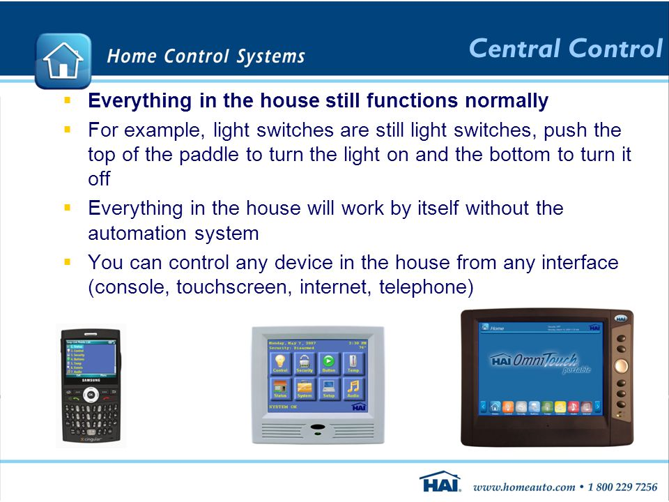  Everything in the house still functions normally  For example, light switches are still light switches, push the top of the paddle to turn the light on and the bottom to turn it off  Everything in the house will work by itself without the automation system  You can control any device in the house from any interface (console, touchscreen, internet, telephone) Central Control