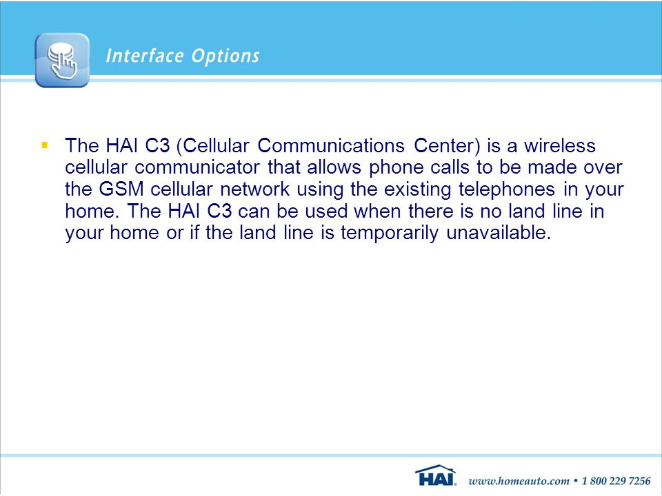  The HAI C3 (Cellular Communications Center) is a wireless cellular communicator that allows phone calls to be made over the GSM cellular network using the existing telephones in your home.