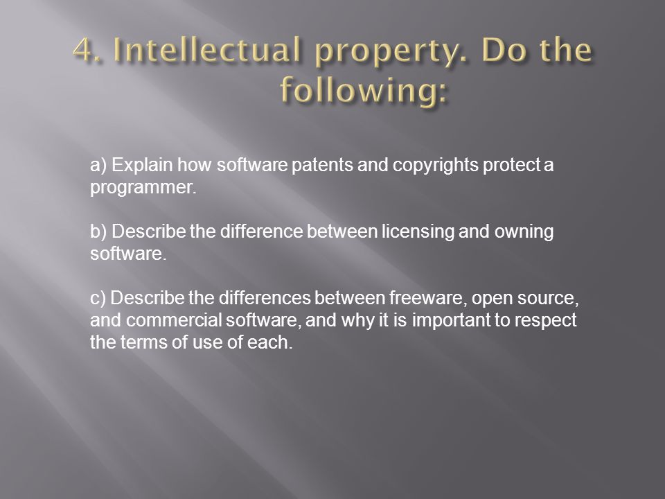 a) Explain how software patents and copyrights protect a programmer. b) Describe the difference between licensing and owning software. c) Describe the
