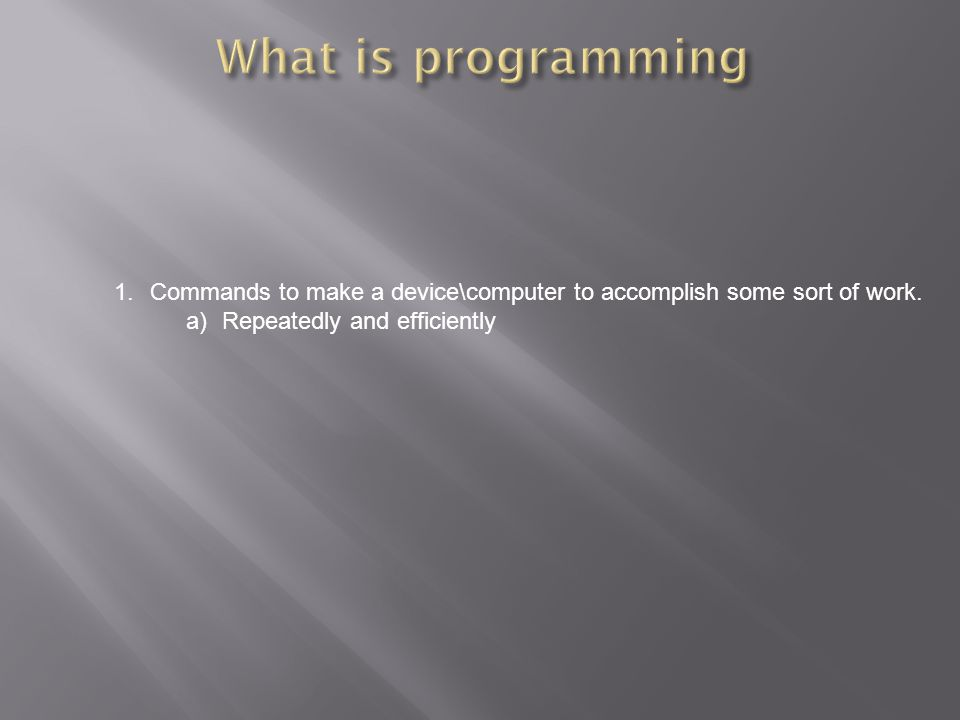 1.Commands to make a device\computer to accomplish some sort of work. a)Repeatedly and efficiently