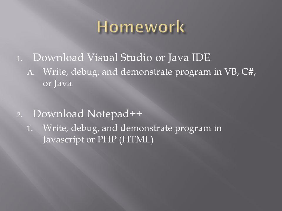 1. Download Visual Studio or Java IDE A. Write, debug, and demonstrate program in VB, C#, or Java 2. Download Notepad++ 1. Write, debug, and demonstra