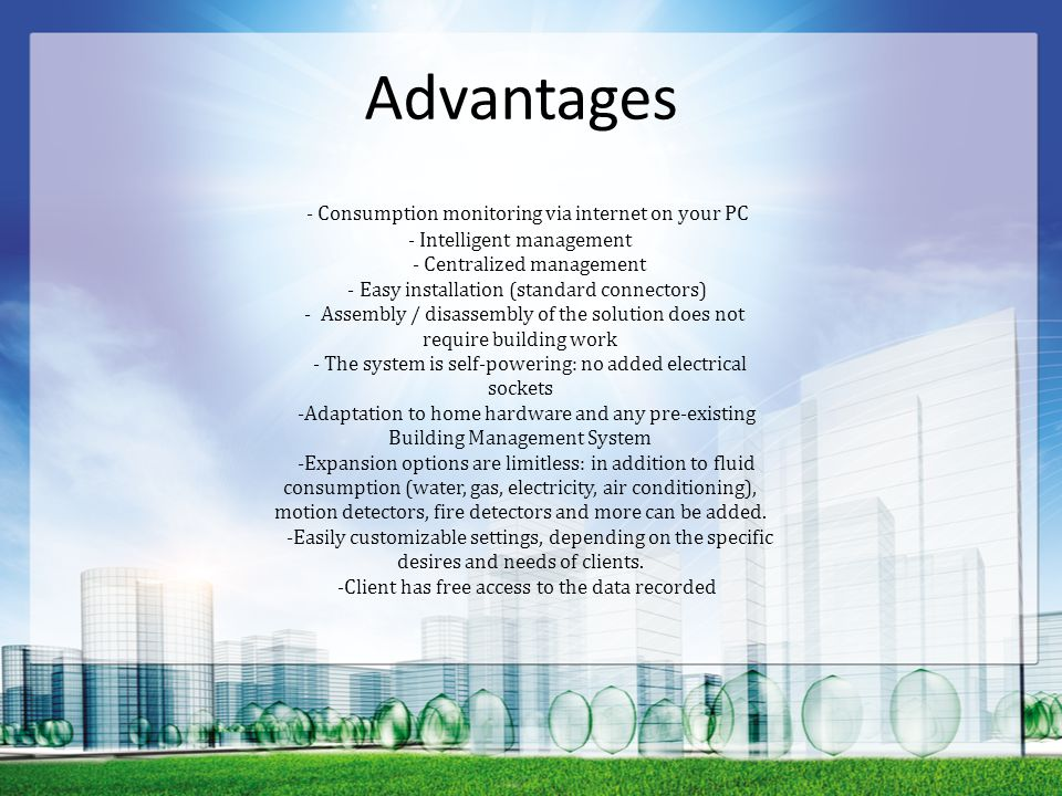 Advantages - Consumption monitoring via internet on your PC - Intelligent management - Centralized management - Easy installation (standard connectors) - Assembly / disassembly of the solution does not require building work - The system is self-powering: no added electrical sockets -Adaptation to home hardware and any pre-existing Building Management System -Expansion options are limitless: in addition to fluid consumption (water, gas, electricity, air conditioning), motion detectors, fire detectors and more can be added.
