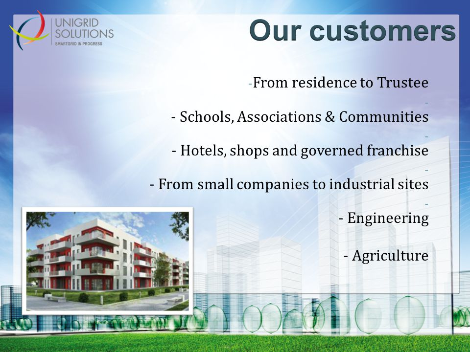 - From residence to Trustee - - Schools, Associations & Communities - - Hotels, shops and governed franchise - - From small companies to industrial sites - - Engineering - Agriculture