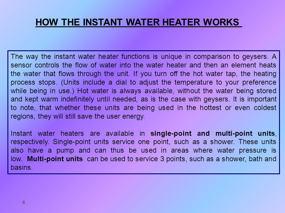 HOW THE INSTANT WATER HEATER WORKS The way the instant water heater functions is unique in comparison to geysers.