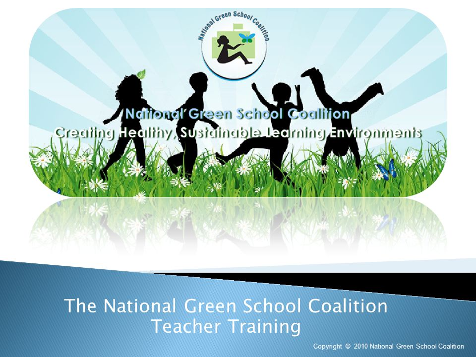 The National Green School Coalition Teacher Training Copyright © 2010 National Green School Coalition