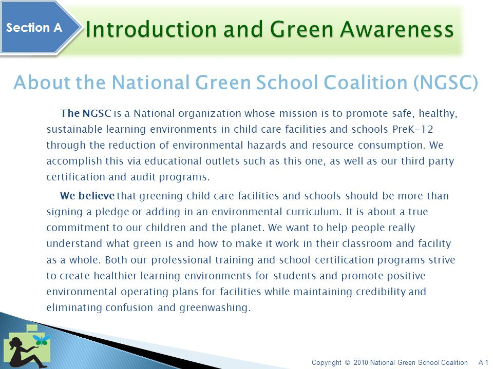 Copyright © 2010 National Green School Coalition A 1 Section A Section A About the National Green School Coalition (NGSC) The NGSC is a National organization whose mission is to promote safe, healthy, sustainable learning environments in child care facilities and schools PreK-12 through the reduction of environmental hazards and resource consumption.