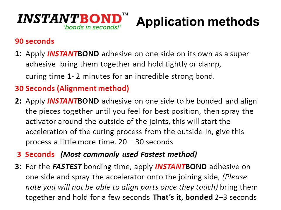 90 seconds 1:Apply INSTANTBOND adhesive on one side on its own as a super adhesive bring them together and hold tightly or clamp, curing time 1- 2 min