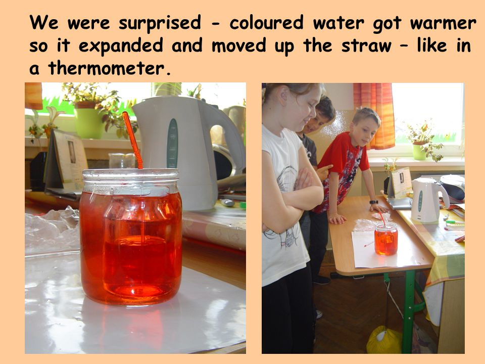 We were surprised - coloured water got warmer so it expanded and moved up the straw – like in a thermometer.
