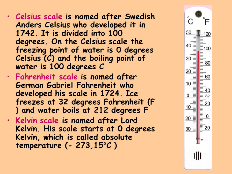 Celsius scale is named after Swedish Anders Celsius who developed it in 1742. It is divided into 100 degrees. On the Celsius scale the freezing point