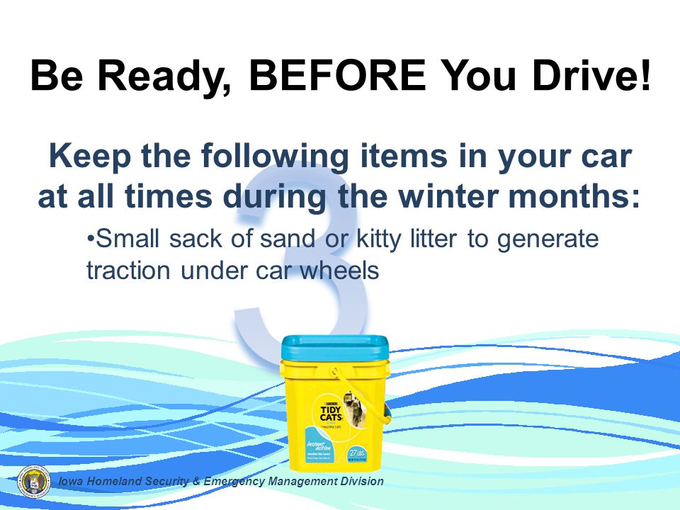 Keep the following items in your car at all times during the winter months: Small sack of sand or kitty litter to generate traction under car wheels B