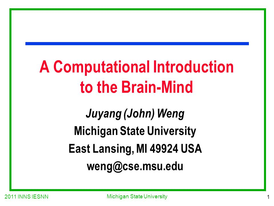 2011 INNS IESNN 1 Michigan State University A Computational Introduction to the Brain-Mind Juyang (John) Weng Michigan State University East Lansing,