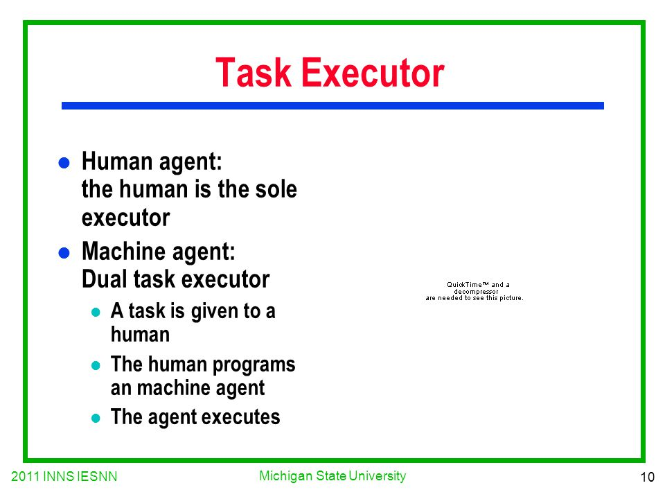 2011 INNS IESNN 10 Michigan State University Task Executor l Human agent: the human is the sole executor l Machine agent: Dual task executor l A task is given to a human l The human programs an machine agent l The agent executes
