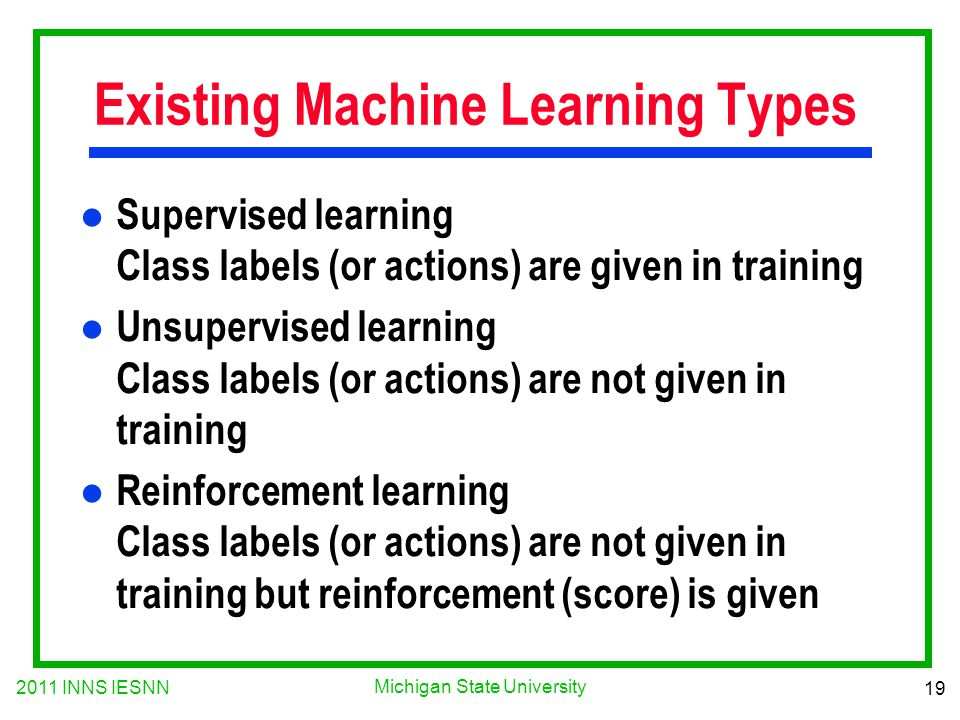 2011 INNS IESNN 19 Michigan State University Existing Machine Learning Types l Supervised learning Class labels (or actions) are given in training l Unsupervised learning Class labels (or actions) are not given in training l Reinforcement learning Class labels (or actions) are not given in training but reinforcement (score) is given