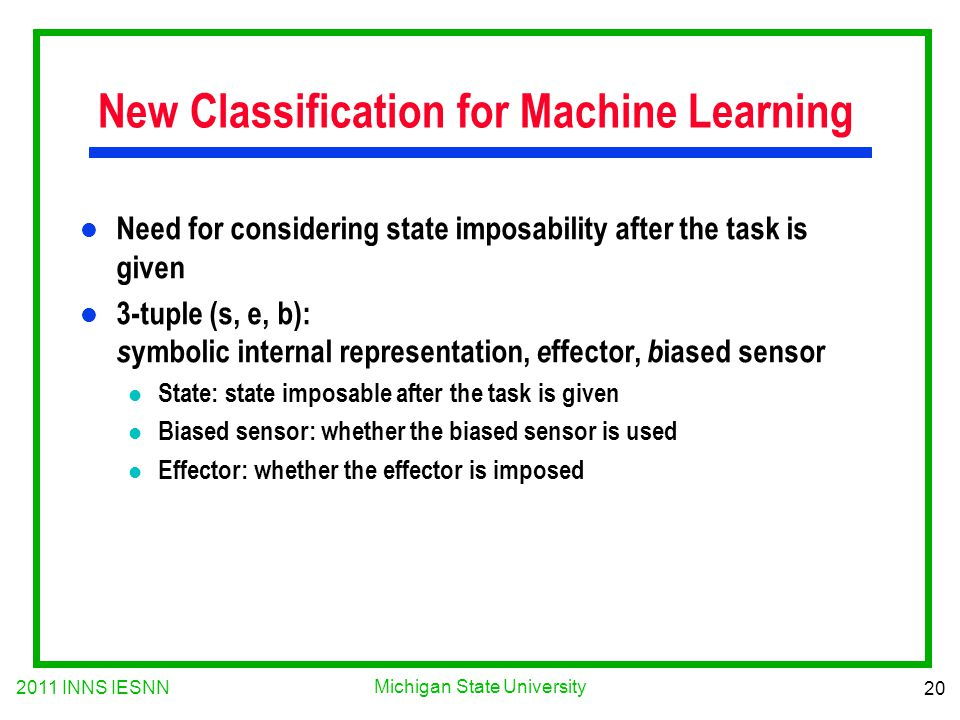 2011 INNS IESNN 20 Michigan State University New Classification for Machine Learning l Need for considering state imposability after the task is given