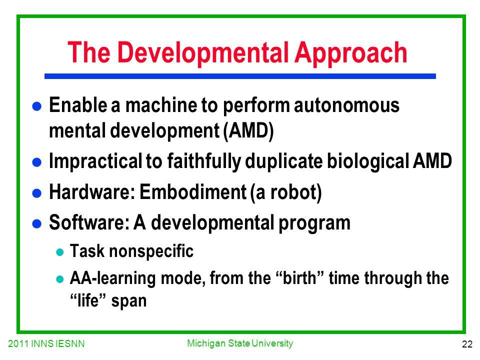 2011 INNS IESNN 22 Michigan State University The Developmental Approach l Enable a machine to perform autonomous mental development (AMD) l Impractica