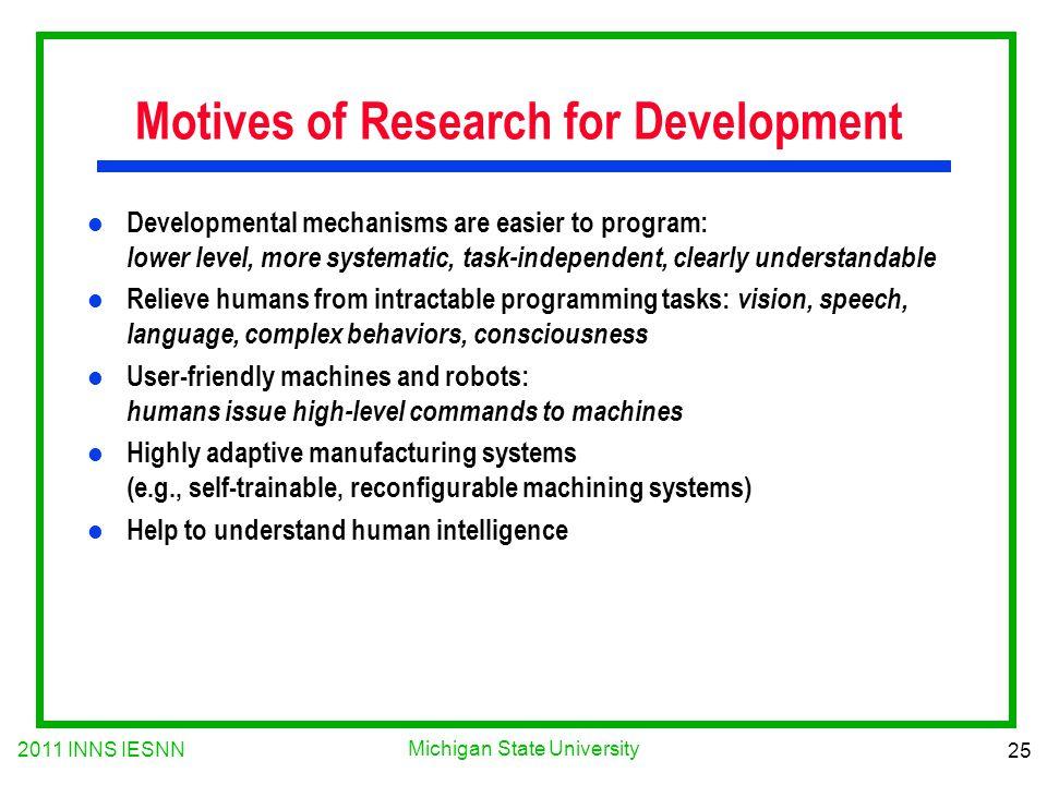 2011 INNS IESNN 25 Michigan State University Motives of Research for Development l Developmental mechanisms are easier to program: lower level, more s