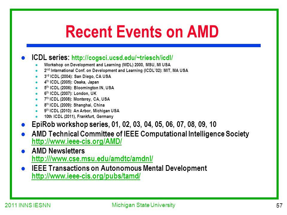 2011 INNS IESNN 57 Michigan State University Recent Events on AMD l ICDL series: http://cogsci.ucsd.edu/~triesch/icdl/ l Workshop on Development and L