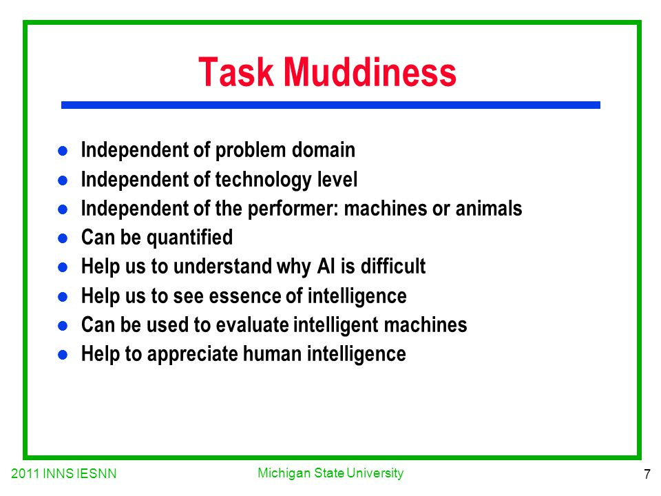 2011 INNS IESNN 7 Michigan State University Task Muddiness l Independent of problem domain l Independent of technology level l Independent of the performer: machines or animals l Can be quantified l Help us to understand why AI is difficult l Help us to see essence of intelligence l Can be used to evaluate intelligent machines l Help to appreciate human intelligence