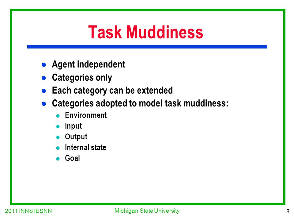 2011 INNS IESNN 8 Michigan State University Task Muddiness l Agent independent l Categories only l Each category can be extended l Categories adopted