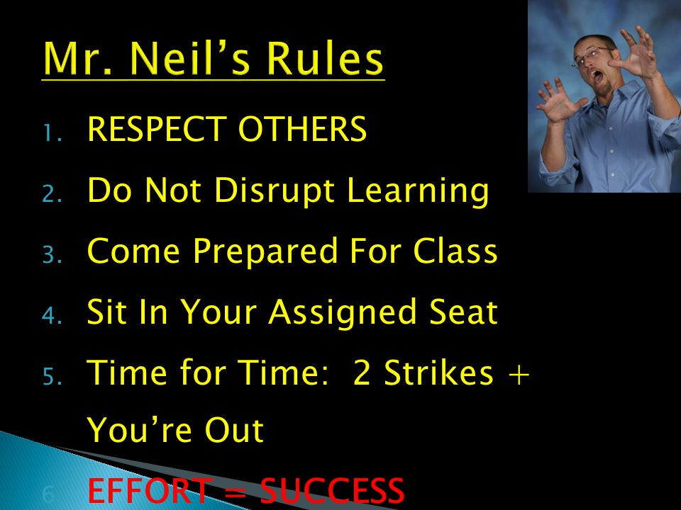 1. RESPECT OTHERS 2. Do Not Disrupt Learning 3. Come Prepared For Class 4. Sit In Your Assigned Seat 5. Time for Time: 2 Strikes + You're Out 6. EFFOR