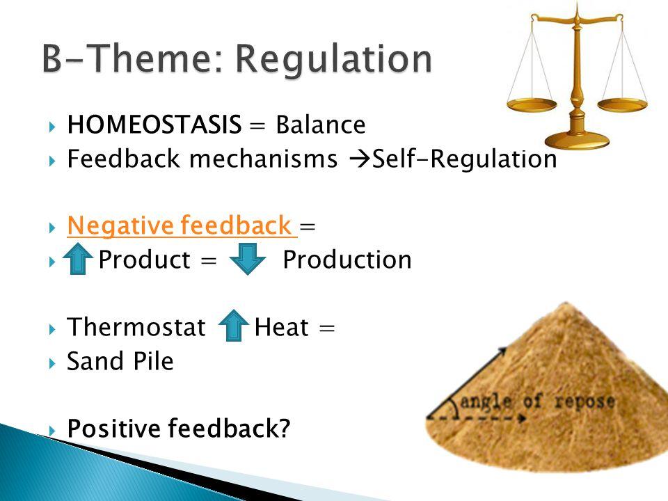  HOMEOSTASIS = Balance  Feedback mechanisms  Self-Regulation  Negative feedback = Negative feedback  Product = Production  Thermostat Heat =  Sand Pile  Positive feedback?