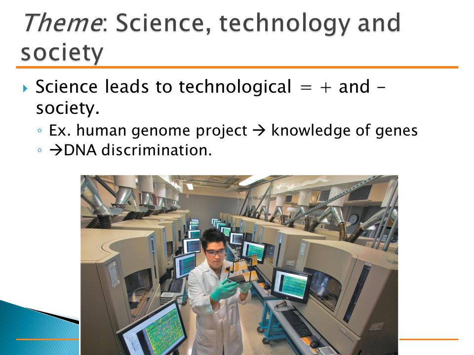  Science leads to technological = + and - society.