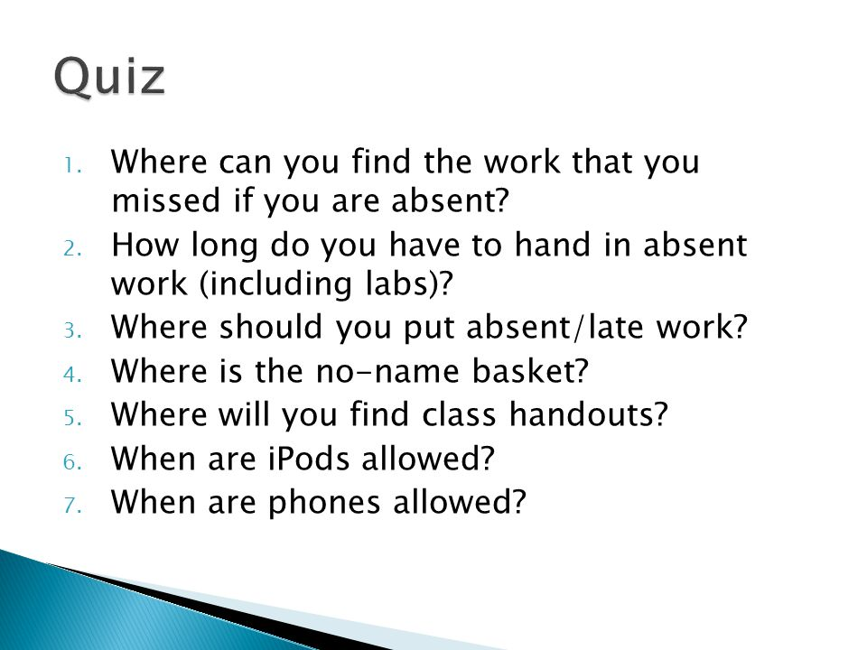 1. Where can you find the work that you missed if you are absent? 2. How long do you have to hand in absent work (including labs)? 3. Where should you