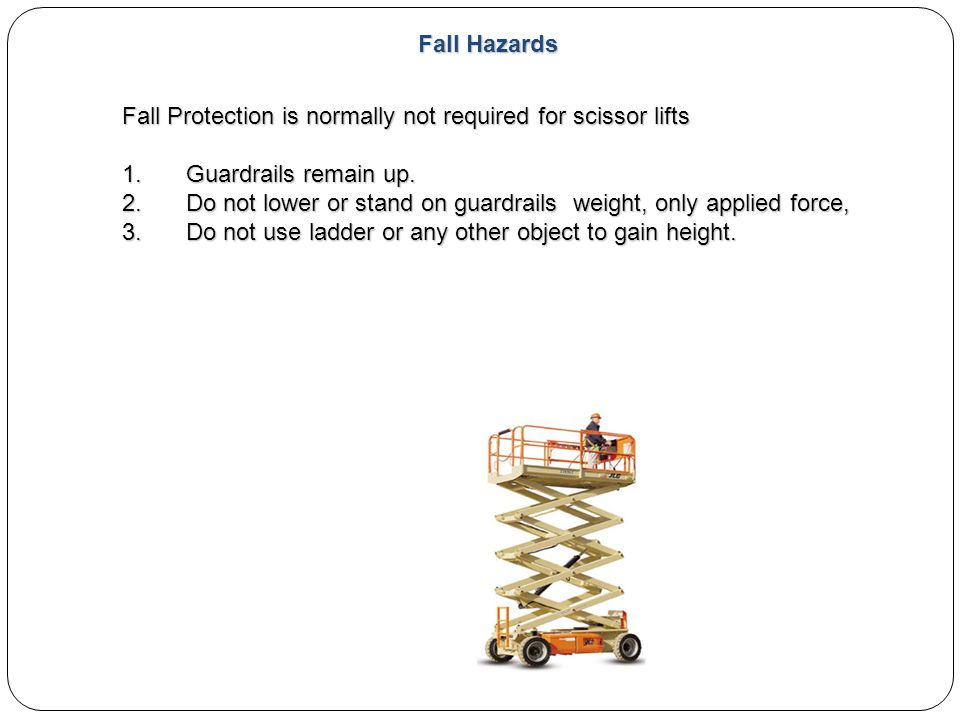 Fall Hazards Fall Protection is normally not required for scissor lifts 1.Guardrails remain up. 2.Do not lower or stand on guardrails weight, only app