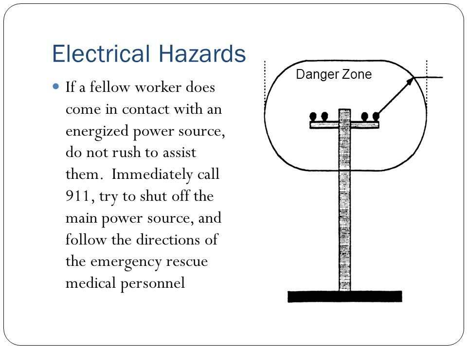 Electrical Hazards If a fellow worker does come in contact with an energized power source, do not rush to assist them. Immediately call 911, try to sh