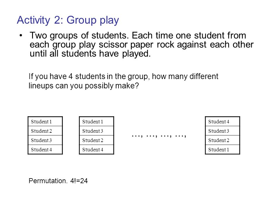 Two groups of students. Each time one student from each group play scissor paper rock against each other until all students have played. Activity 2: G