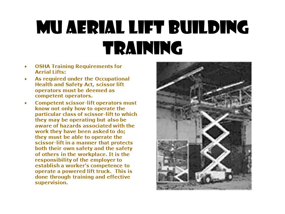 MU Aerial Lift Building Training OSHA Training Requirements for Aerial Lifts: As required under the Occupational Health and Safety Act, scissor lift o