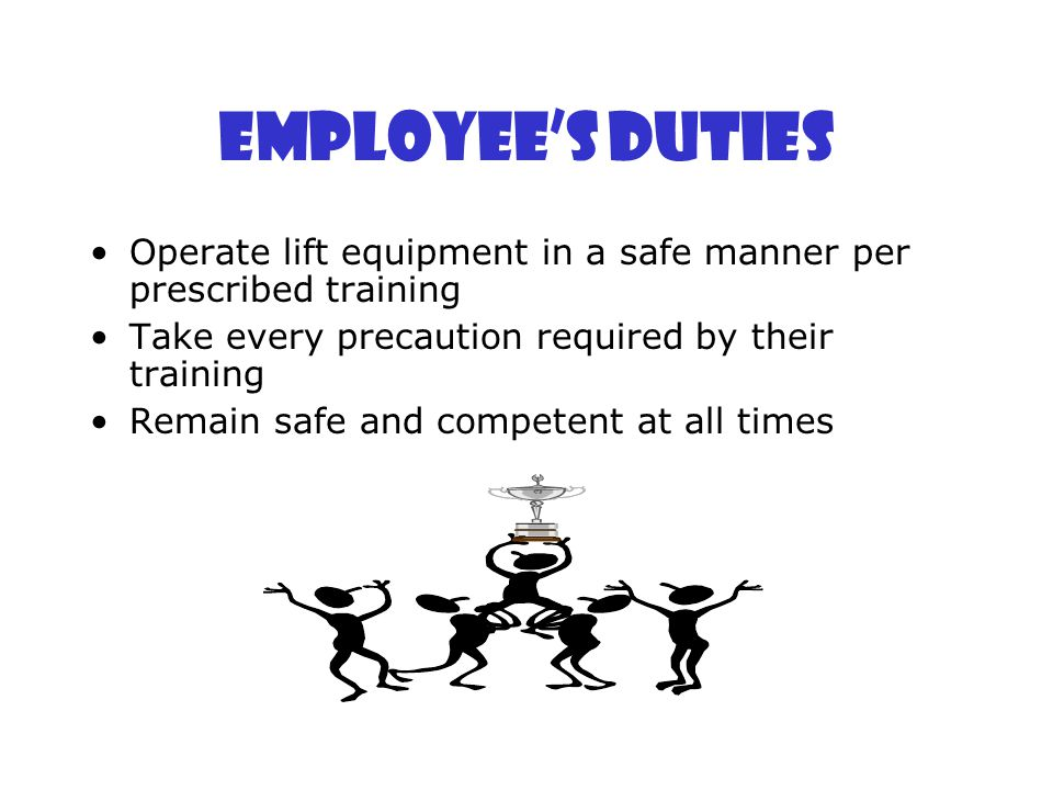 Employee's Duties Operate lift equipment in a safe manner per prescribed training Take every precaution required by their training Remain safe and com