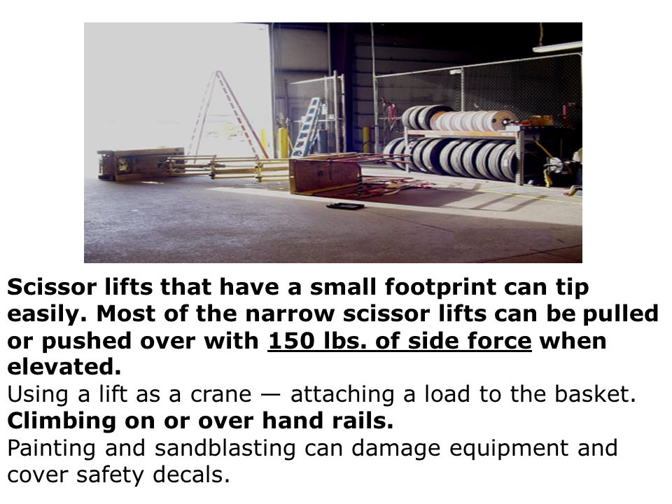 Scissor lifts that have a small footprint can tip easily. Most of the narrow scissor lifts can be pulled or pushed over with 150 lbs. of side force wh