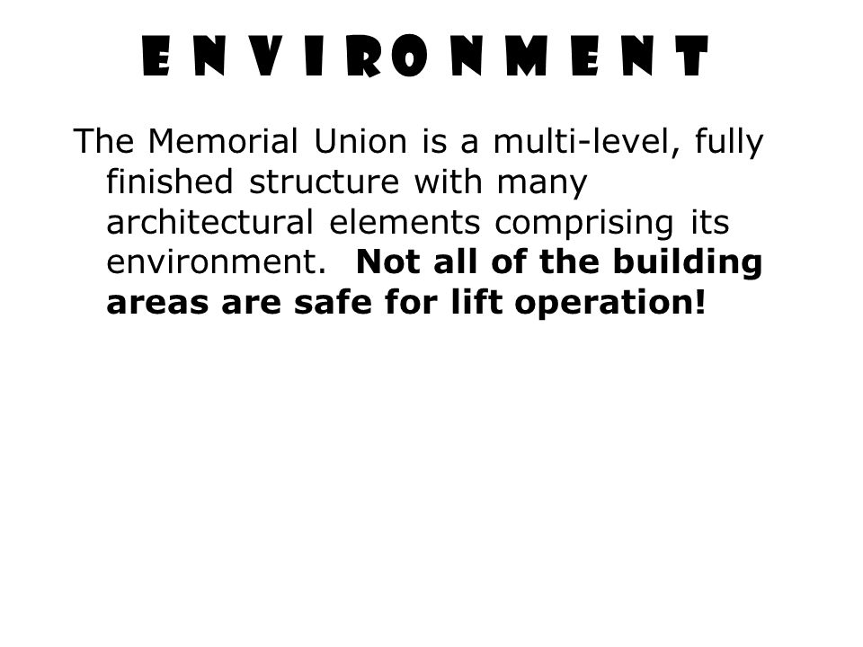 E N V I R O N M E N T The Memorial Union is a multi-level, fully finished structure with many architectural elements comprising its environment. Not a