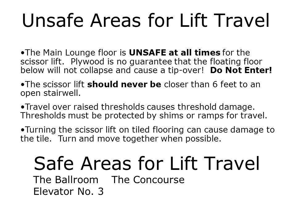 Safe Areas for Lift Travel Unsafe Areas for Lift Travel The Main Lounge floor is UNSAFE at all times for the scissor lift. Plywood is no guarantee tha