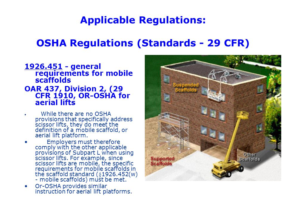 Applicable Regulations: OSHA Regulations (Standards - 29 CFR) 1926.451 - general requirements for mobile scaffolds OAR 437, Division 2, (29 CFR 1910,