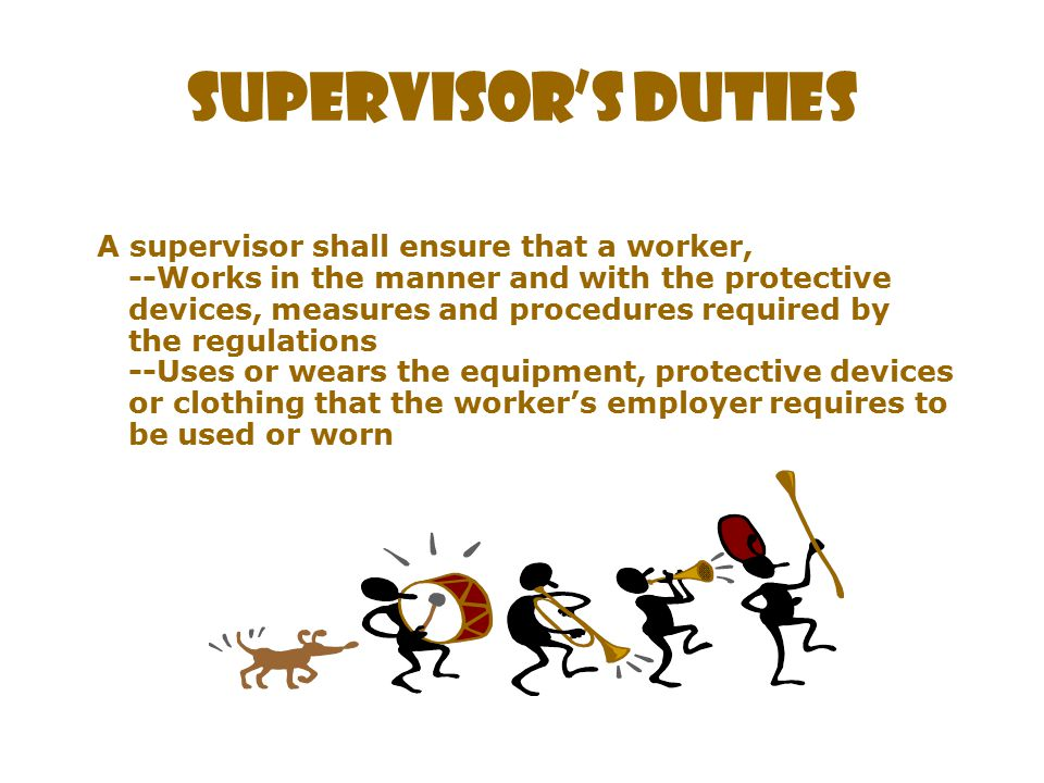 A supervisor shall: Advise a worker of the existence of any potential or actual danger to the health or safety of the worker Where so prescribed, provide a worker with written instructions as to the measures and procedures to be taken for protection of the worker Take every precaution reasonable in the circumstances for the protection of a worker Supervisors must provide ongoing due diligence with respect to lift truck safety by: Selecting appropriate equipment Performing regular and appropriate maintenance including repair and inspection Performing procedural safety supervision Providing additional training and evaluation on specific workplace equipment