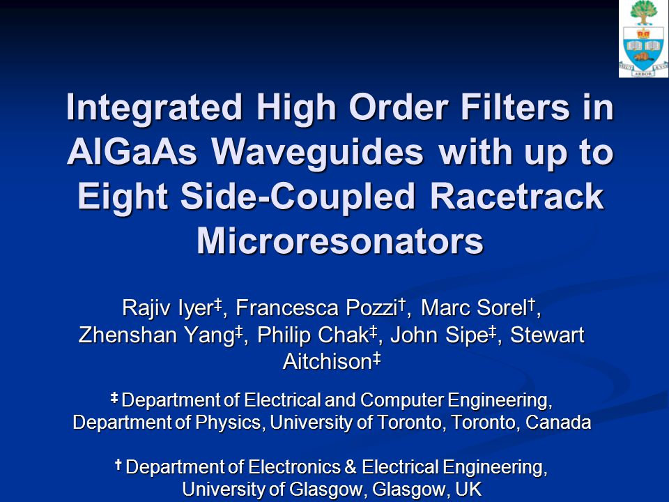 Integrated High Order Filters in AlGaAs Waveguides with up to Eight Side-Coupled Racetrack Microresonators Rajiv Iyer ‡, Francesca Pozzi †, Marc Sorel †, Zhenshan Yang ‡, Philip Chak ‡, John Sipe ‡, Stewart Aitchison ‡ ‡ Department of Electrical and Computer Engineering, Department of Physics, University of Toronto, Toronto, Canada † Department of Electronics & Electrical Engineering, University of Glasgow, Glasgow, UK