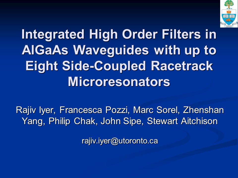 Integrated High Order Filters in AlGaAs Waveguides with up to Eight Side-Coupled Racetrack Microresonators Rajiv Iyer, Francesca Pozzi, Marc Sorel, Zhenshan Yang, Philip Chak, John Sipe, Stewart Aitchison rajiv.iyer@utoronto.ca