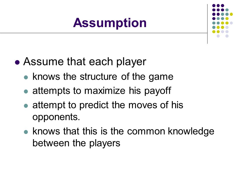 Assumption Assume that each player knows the structure of the game attempts to maximize his payoff attempt to predict the moves of his opponents.