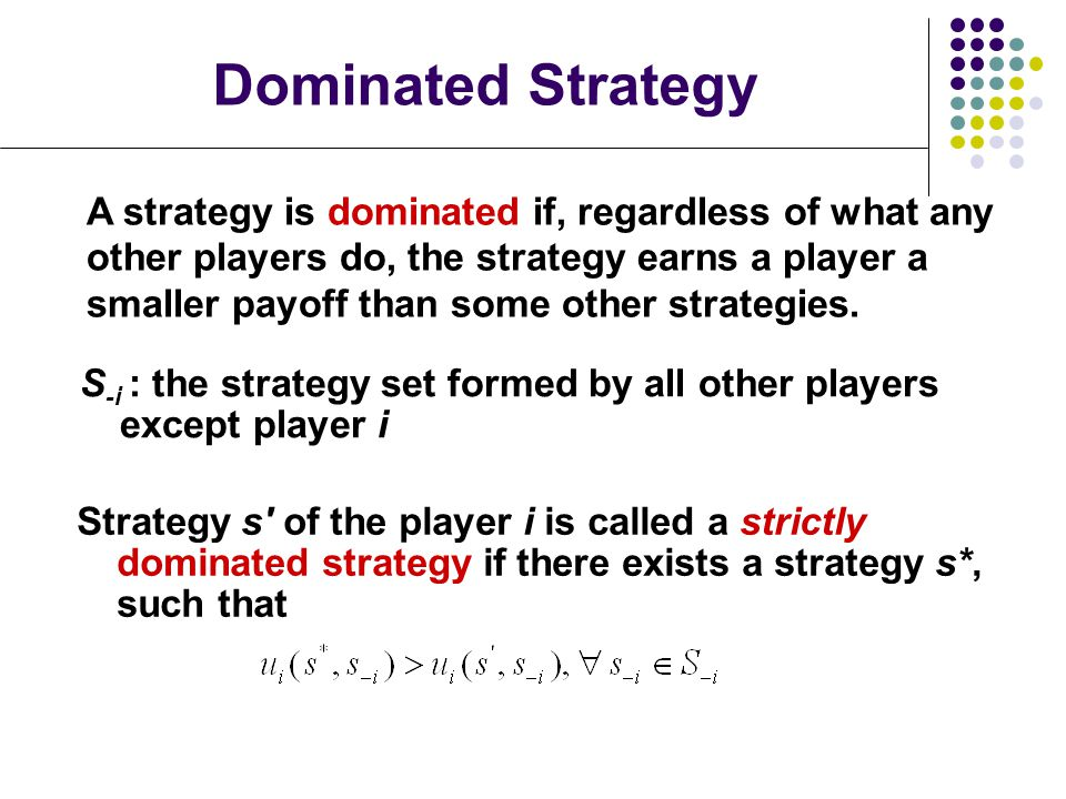 Dominated Strategy Strategy s of the player i is called a strictly dominated strategy if there exists a strategy s*, such that S -i : the strategy set formed by all other players except player i A strategy is dominated if, regardless of what any other players do, the strategy earns a player a smaller payoff than some other strategies.
